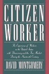 Citizen Worker: The Experience of Workers in the United States with Democracy and the Free Market During the Nineteenth Century - David Montgomery