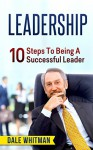 LEADERSHIP: 10 Steps To Being A Successful Leader (leadership, leadership books, how to be a leader, leadership development, leading change, management, management books) - Dale Whitman