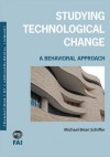 Studying Technological Change: A Behavioral Approach - Michael Brian Schiffer