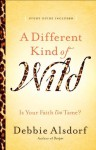 Different Kind of Wild, A: Is Your Faith Too Tame? - Debbie Alsdorf