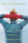 The Stuff That Never Happened - Maddie Dawson
