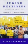 Jewish Destinies: Citizenship, State, and Community in Modern France - Pierre Birnbaum, Arthur Goldhammer
