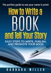 How to Write a Book and Tell Your Story: Easy Steps to Write, Publish, and Promote Your Book - Barbara Miller