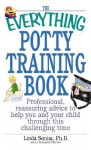 The Everything Potty Training Book: Professional, Reassuring Advice to Help You and Your Child Through This Challenging Time - Linda Sonna