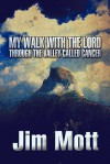 My Walk with the Lord Through the Valley Called Cancer - Jim Mott