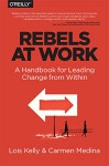 Rebels at Work: A Handbook for Leading Change from Within - Lois Kelly, Carmen Medina, Debra Cameron