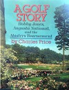 A Golf Story: Bobby Jones, Augusta National, and the Masters Tournament - Charles Price