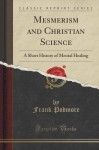 Mesmerism and Christian Science: A Short History of Mental Healing (Classic Reprint) - Frank Podmore