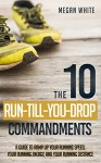 The 10 Run-Till-You-Drop Commandments: A Guide to Ramp Up Your Running Speed, Your Running Energy, and Your Running Distance - Megan White