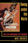 Swing Under the Nazis: Jazz as a Metaphor for Freedom - Mike Zwerin