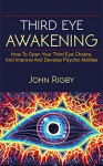 Third Eye Awakening: The third eye, techniques to open the third eye, how to enhance psychic abilities, and much more! - John Rigby