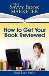 How to Get Your Book Reviewed: Sell More Books with Reviews, Testimonials and Endorsements - Dana Lynn Smith
