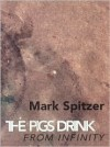 The Pigs Drink from Infinity: Poems 1995-2001 - Mark Spitzer