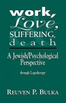 Work, Love, Suffering, Death: A Jewish/Psychological Perspective Through Logotherapy - Reuven P. Bulka