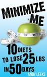 Minimize Me: 10 Diets to Lose 25 lbs in 50 Days - Andy Leeks