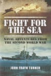 Fight for the Sea: Naval Adventures from the Second World War - John Frayn Turner