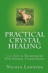 Practical Crystal Healing: 555 Tips & Techniques for Animal Companions - Nicole Lanning