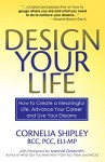Design Your Life: How to Create a Meaningful Life, Advance Your Career and Live Your Dreams - Cornelia Shipley, Marshall Goldsmith