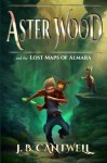 Aster Wood and the Lost Maps of Almara - J.B. Cantwell