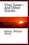 Choy Susan : And Other Stories - Bishop, William Henry