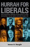 Hurrah For Liberals: How progressives defeated conservatives to create democracy, human rights, and safe modern life. - James A. Haught