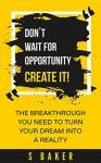 Don't Wait For Opportunity Create It - S Baker