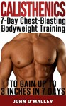 Calisthenics: 7-Day Chest-Blasting Calisthenics Program To Gain Up To 3 Inches In 7 Days (Calisthenics, Calisthenics Workout, Calisthenics) - John O'Malley, Calisthenics Power, Calisthenics Lifestyle, Calisthenics Real, Calisthenics King, Calisthenics Revolution, Calisthenics Vision, Calisthenics Ideal, Calisthenics Lovers, Calisthenics Book