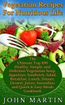 Vegetarian Recipes For Nutritious Life: The Ultimate Top 100 Healthy, Simple, Delicious Vegetarian Soup, Appetizer, Sandwich, Salad, Breakfast, Main Dish, ... Complete Vegetarian Cooking Book Series 3) - John Martin