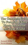 The Complete Guide: To Foraging Edible Plants and Herbs All Year Round: (Foraging Books, Wild Foraging, Bushcraft) (Edible Plants Book, Foraging Herbs) - Kenneth Miller, Kevin Johnson