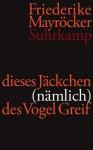 dieses Jäckchen (nämlich) des Vogel Greif. Gedichte 2004-2009 - Friederike Mayröcker