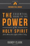 The Essential Guide to the Power of the Holy Spirit: God's Miraculous Gifts at Work Today - Randy Clark, Bill Johnson
