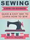Sewing: Sewing For Beginners: Quick & Easy Way To Learn How To Sew - Along With 8 Beginners' Patterns - Kitty Moore