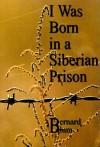 I Was Born in a Siberian Prison - Bernard Blum