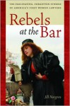 Rebels at the Bar: The Fascinating, Forgotten Stories of America's First Women Lawyers - Jill Norgren