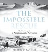 The Impossible Rescue: The True Story of an Amazing Arctic Adventure - Martin W. Sandler