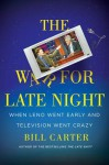 The War for Late Night: When Leno Went Early and Television Went Crazy - Bill Carter