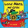 Land Ahoy, Mr Croc: A Flap and Pop-Up Book - Jo Lodge