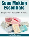 Soap Making Essentials: Soap Recipes You Can Do At Home - Sophia Johnson