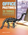 Office Pastimes: 50 Things to Do In an Office That Won't Get You a Pink Slip - Marcus Weeks