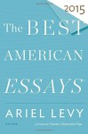 The Best American Essays 2015 - Ariel Levy, Robert Atwan
