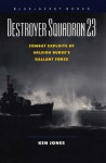 Destroyer Squadron 23: Combat Exploits of Arleigh Burke's Gallant Force - Ken Jones