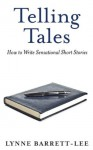 Telling Tales: How to Write Sensational Short Stories - Lynne Barrett-Lee