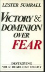 Victory and Dominion Over Fear: Destroying Your Deadliest Enemy - Lester Sumrall