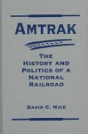 Amtrak: The History and Politics of a National Railroad (Explorations in Public Policy) - David C. Nice