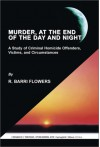 Murder, at the End of the Day and Night: A Study of Criminal Homicide Offenders, Victims, and Circumstances - R. Barri Flowers