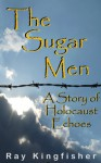 The Sugar Men - A Story of Holocaust Echoes - Ray Kingfisher