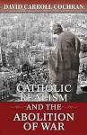 Catholic Realism and the Abolition of War - David Carroll Cochran