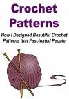 Crochet Patterns: How I Designed Beautiful Crochet Patterns that Fascinated People: (Crochet - Crochet Projects - Crochet Patterns - Crochet for Beginners - Knitting) - Stefan Toledo, Mary Costello