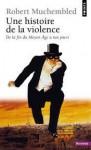 Une histoire de la violence: de la fin du Moyen Âge à nos jours - Robert Muchembled