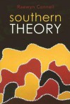 Southern Theory: The Global Dynamics of Knowledge in Social Science - Raewyn W. Connell